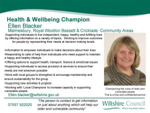 Health and Wellbeing Champion Ellen Blacker - email: ellen.blacker@wiltshire.gov.uk call: 07557922020